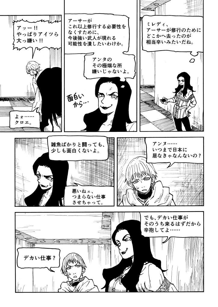 ミレディ、アーサーが修行のためにどこかへ去ったのが相当辛いみたいだね。 アーサーがこれ以上修行する必要性をなくすために、今後強い武人が現れる可能性をつぶしたいわけか。 アンタのその極端な所嫌いじゃないよ。 アッー !!やっぱりアイツら大っ嫌い !! よォ……クロエ。 アンヌ……いつまで日本に居なきゃなんないの ? 雑魚ばかりと闘っても、少しも面白くないよ。 悪いねェ、つまらない仕事させちゃって。 でも、デカい仕事がそのうち来るはずだから辛抱してよ…… デカい仕事 ?